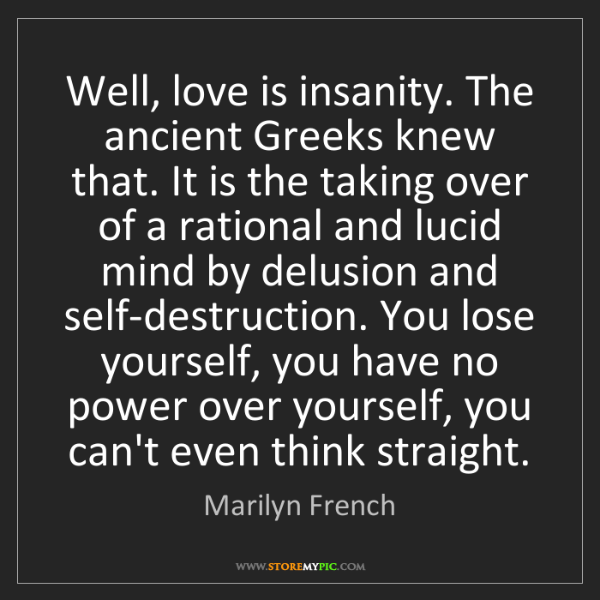 Marilyn French: Well, love is insanity. The ancient Greeks knew that....
