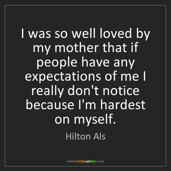 Hilton Als: I was so well loved by my mother that if people have...