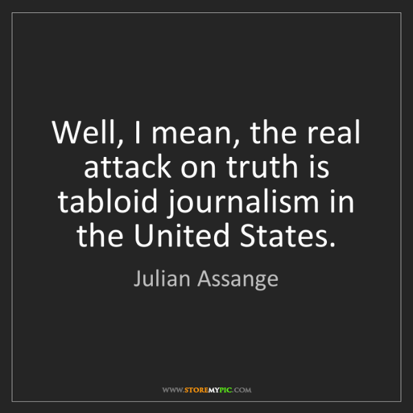 Julian Assange: Well, I mean, the real attack on truth is tabloid journalism...