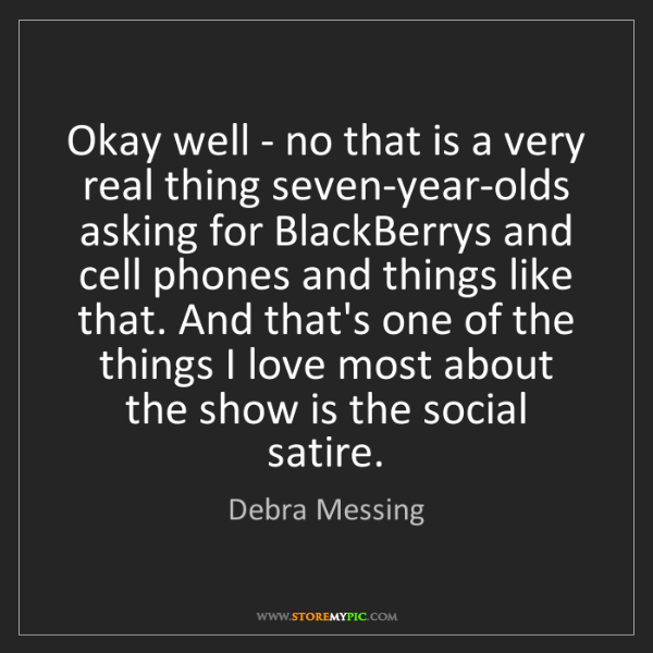 Debra Messing: Okay well - no that is a very real thing seven-year-olds...
