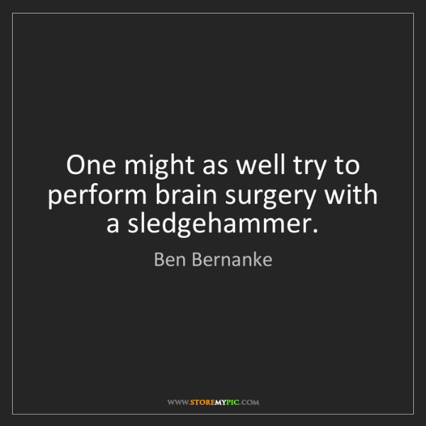 Ben Bernanke: One might as well try to perform brain surgery with a...