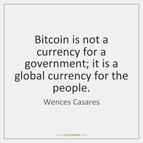 Bitcoin is not a currency for a government; it is a global ...