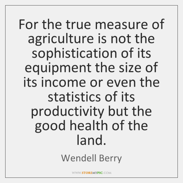 For the true measure of agriculture is not the sophistication of its ...