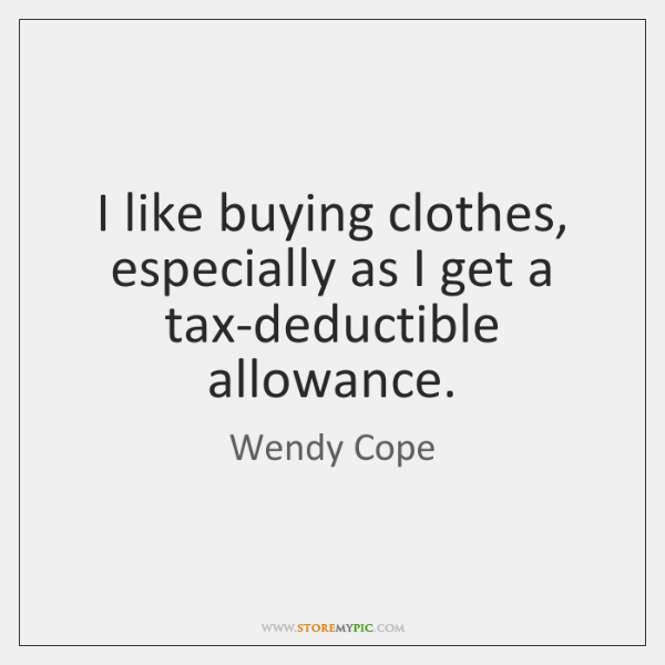 I like buying clothes, especially as I get a tax-deductible allowance.