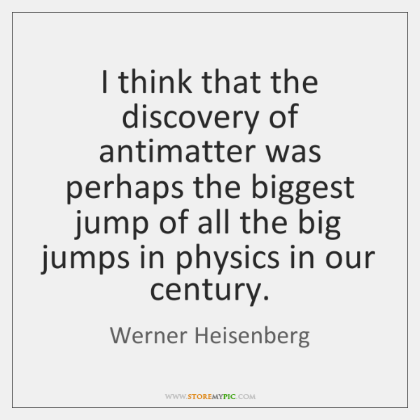 I think that the discovery of antimatter was perhaps the biggest jump ...