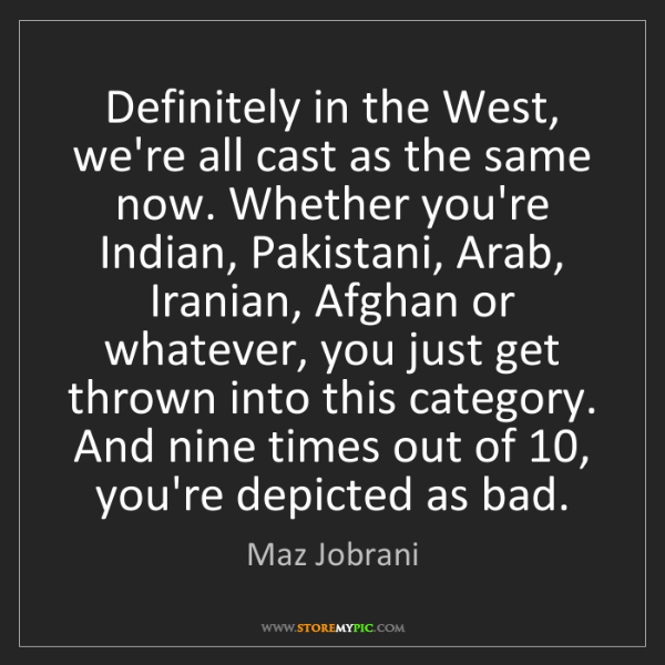 Maz Jobrani: Definitely in the West, we're all cast as the same now....