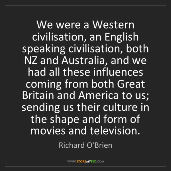 Richard O'Brien: We were a Western civilisation, an English speaking civilisation,...