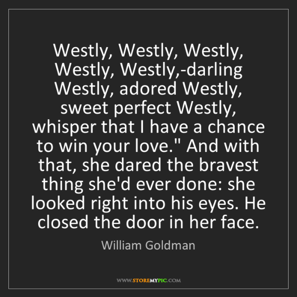 William Goldman: Westly, Westly, Westly, Westly, Westly,-darling Westly,...