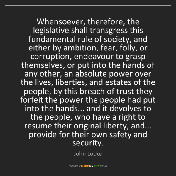 John Locke: Whensoever, therefore, the legislative shall transgress...