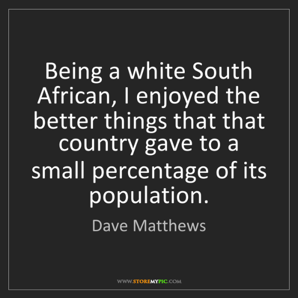 Dave Matthews: Being a white South African, I enjoyed the better things...