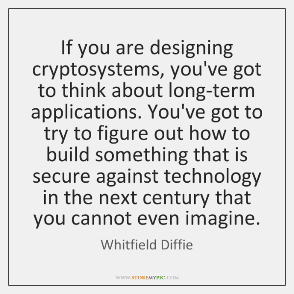 If you are designing cryptosystems, you've got to think about long-term applications. ...