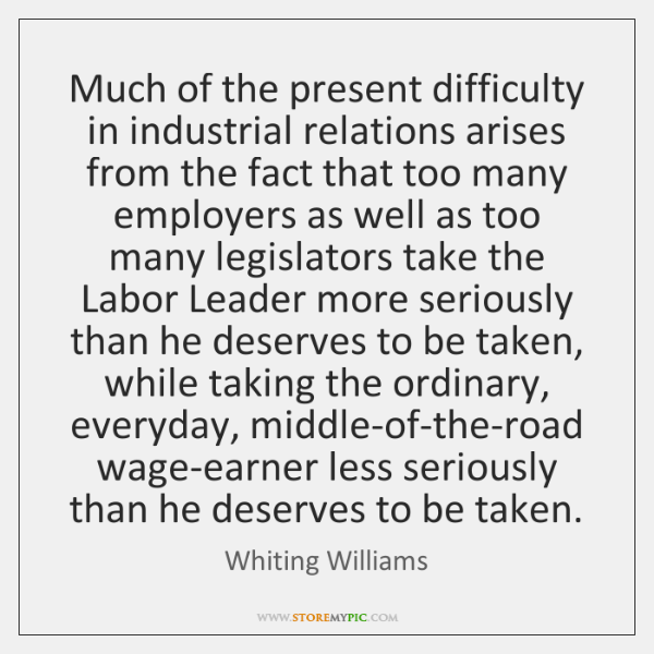 Much of the present difficulty in industrial relations arises from the fact ...