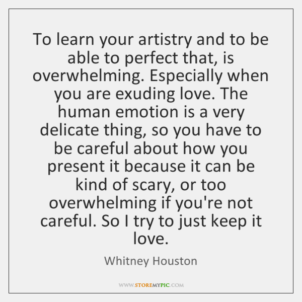To learn your artistry and to be able to perfect that, is ...