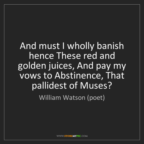 William Watson (poet): And must I wholly banish hence These red and golden juices,...
