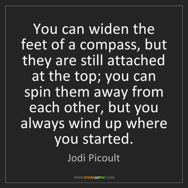 Jodi Picoult: You can widen the feet of a compass, but they are still...