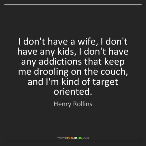 Henry Rollins: I don't have a wife, I don't have any kids, I don't have...