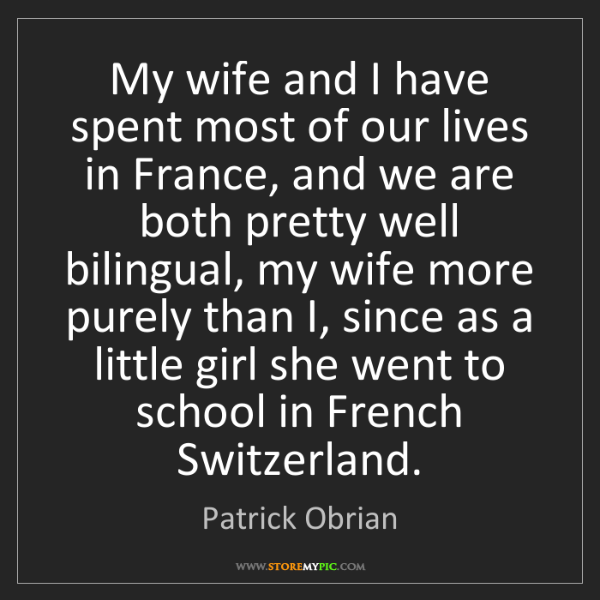 Patrick Obrian: My wife and I have spent most of our lives in France,...
