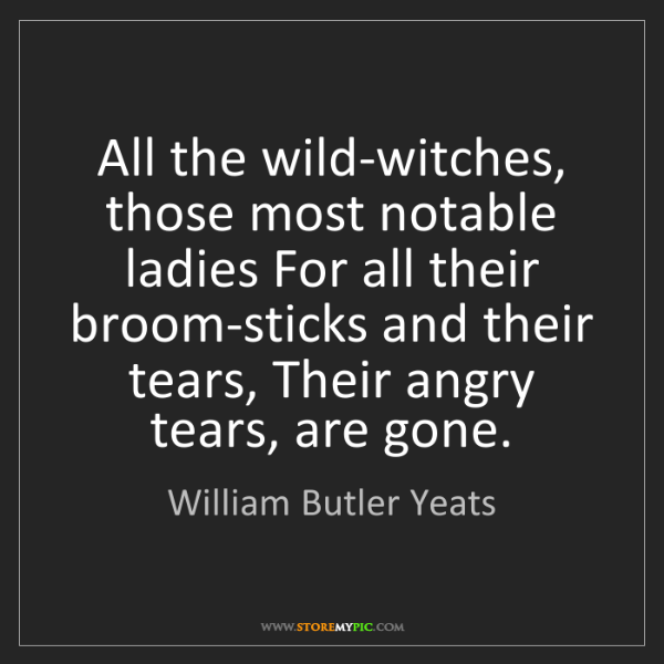 William Butler Yeats: All the wild-witches, those most notable ladies For all...
