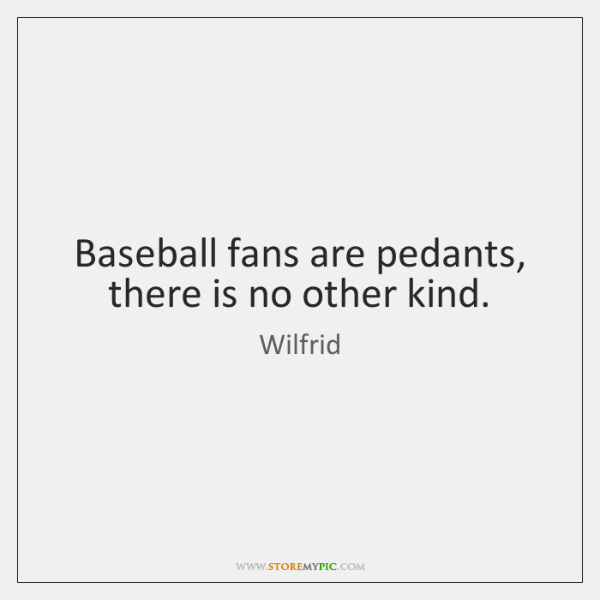 Baseball fans are pedants, there is no other kind.