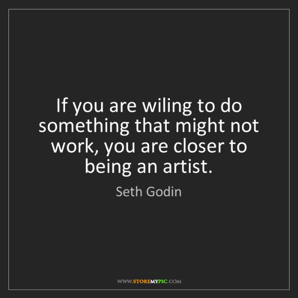 Seth Godin: If you are wiling to do something that might not work,...