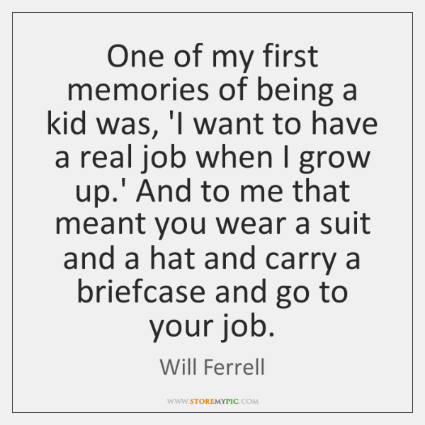 One of my first memories of being a kid was, 'I want ...