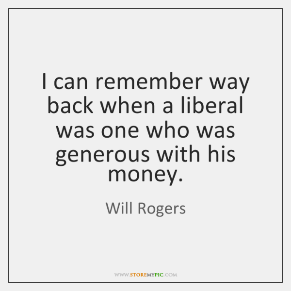 I can remember way back when a liberal was one who was ...