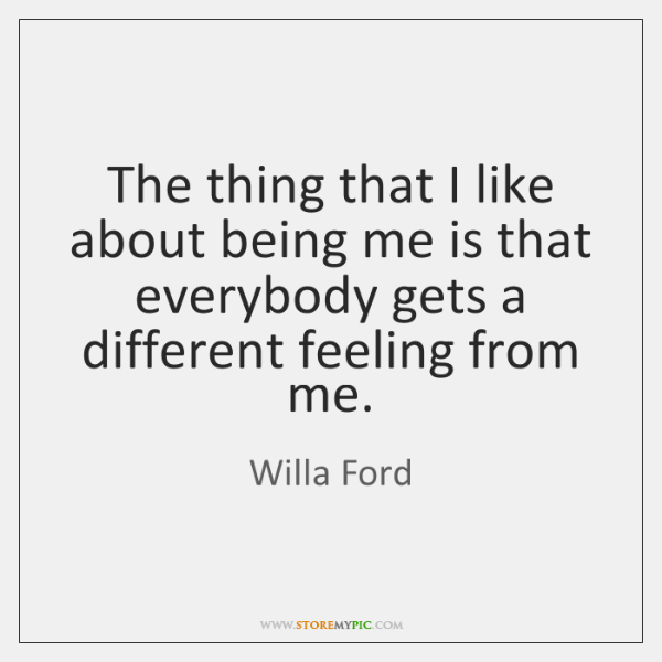 The thing that I like about being me is that everybody gets ...