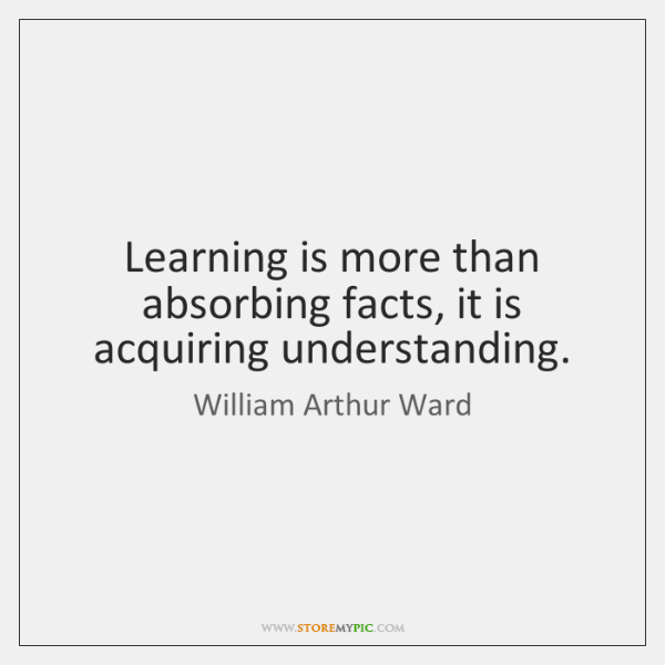 Learning is more than absorbing facts, it is acquiring understanding.