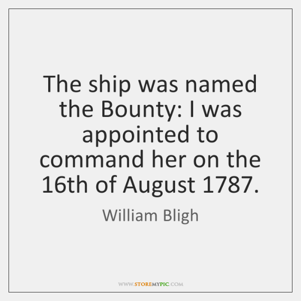 The ship was named the Bounty: I was appointed to command her ...