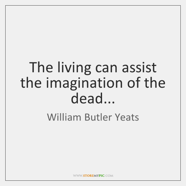 The living can assist the imagination of the dead...