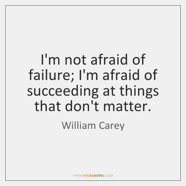 I'm not afraid of failure; I'm afraid of succeeding at things that ...