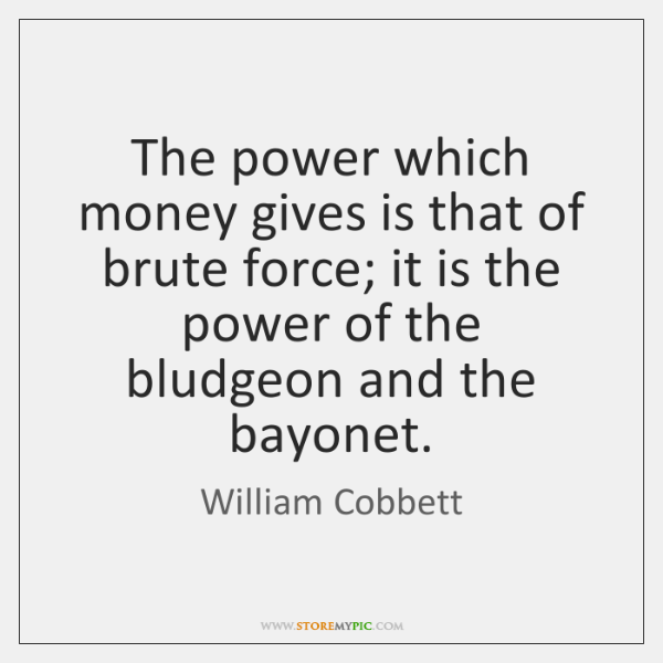 The power which money gives is that of brute force; it is ...