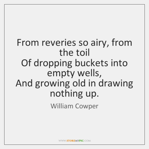 From reveries so airy, from the toil   Of dropping buckets into empty ...