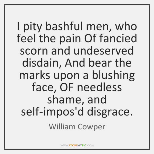I pity bashful men, who feel the pain Of fancied scorn and ...