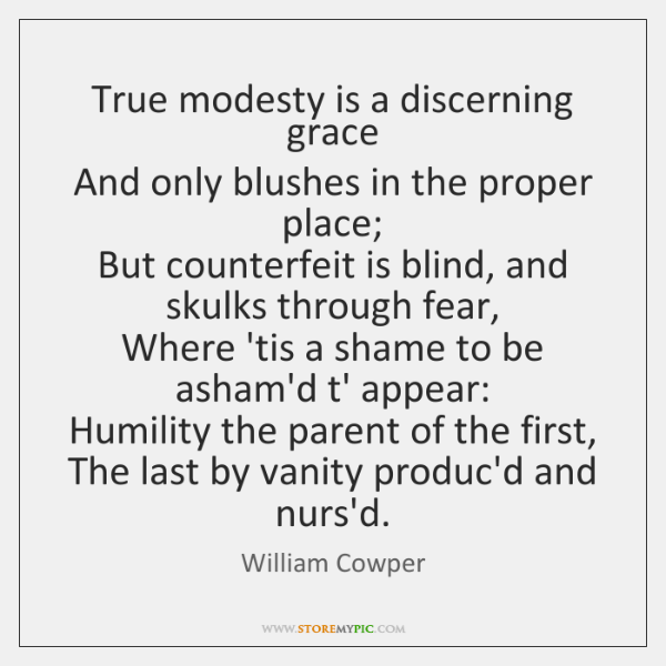 True modesty is a discerning grace  And only blushes in the proper ...