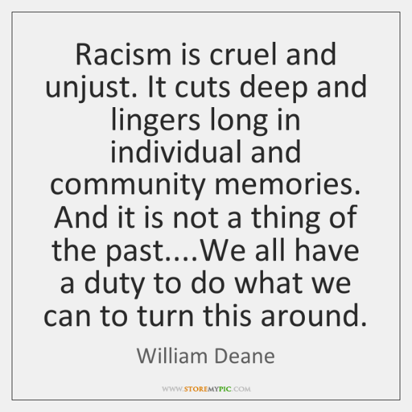 Racism is cruel and unjust. It cuts deep and lingers long in ...
