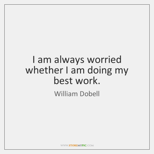 I am always worried whether I am doing my best work.
