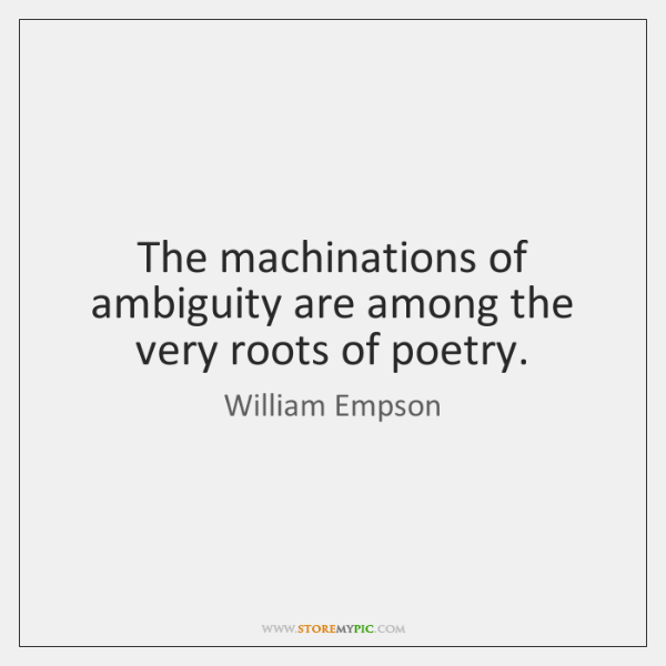 The machinations of ambiguity are among the very roots of poetry.