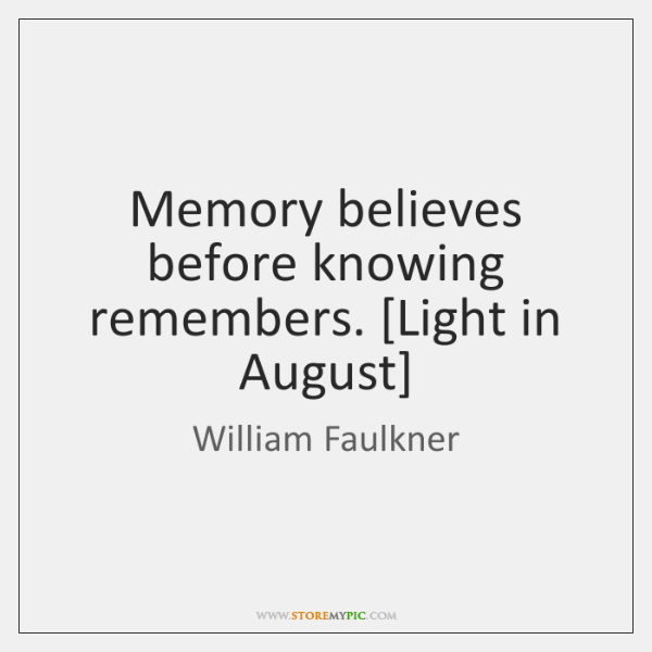 Memory believes before knowing remembers. [Light in August]