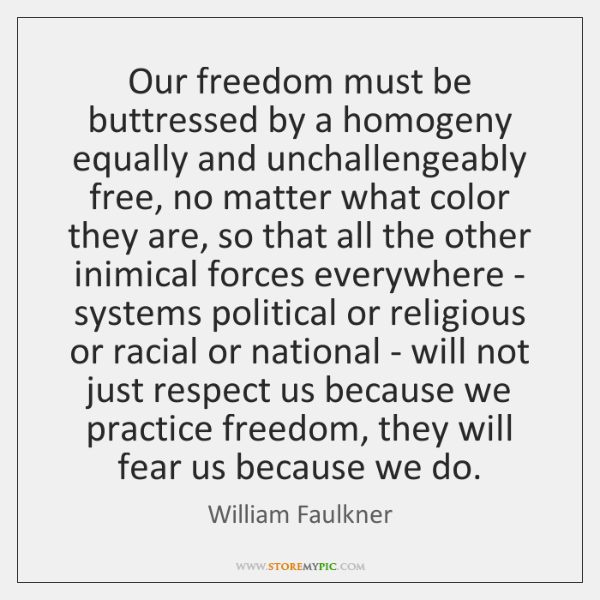 Our freedom must be buttressed by a homogeny equally and unchallengeably free, ...
