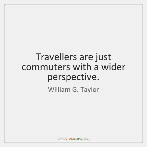 Travellers are just commuters with a wider perspective.