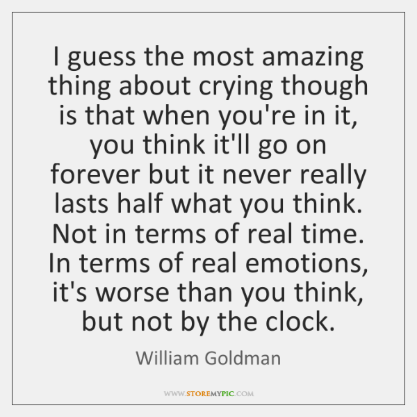 I guess the most amazing thing about crying though is that when ...