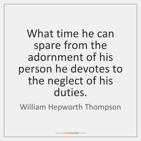What time he can spare from the adornment of his person he ...