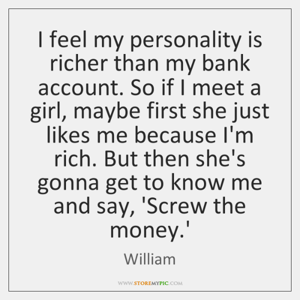 I feel my personality is richer than my bank account. So if ...