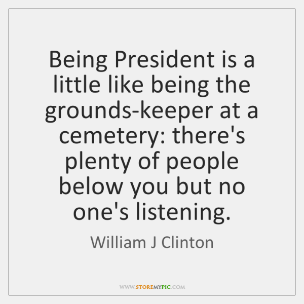 Being President is a little like being the grounds-keeper at a cemetery: ...