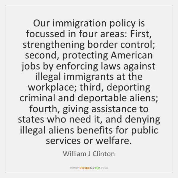 Our immigration policy is focussed in four areas: First, strengthening border control; ...