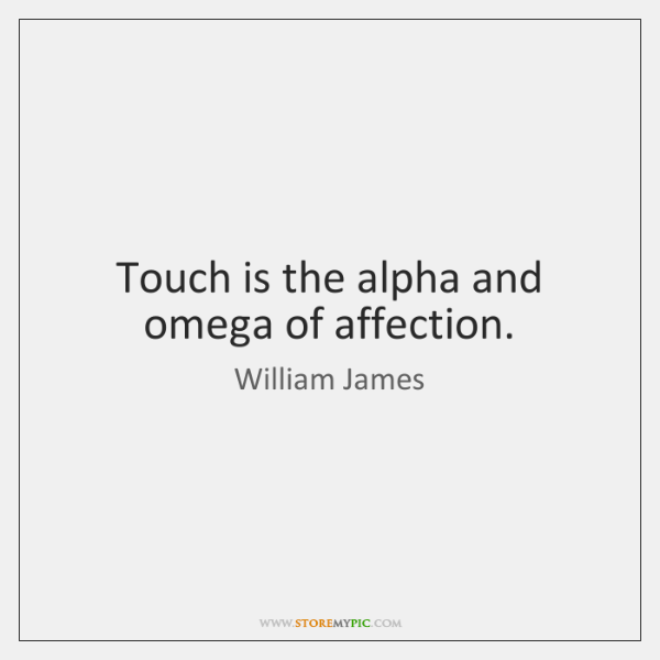 Touch is the alpha and omega of affection.