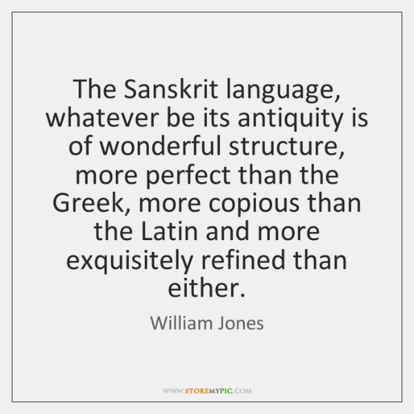 The Sanskrit language, whatever be its antiquity is of wonderful structure, more ...