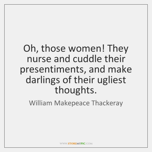 Oh, those women! They nurse and cuddle their presentiments, and make darlings ...