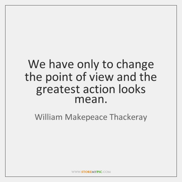 We have only to change the point of view and the greatest ...